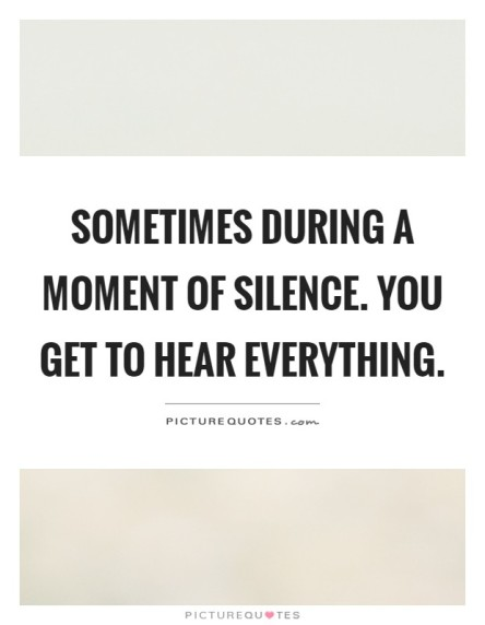 sometimes-during-a-moment-of-silence-you-get-to-hear-everything-quote-1